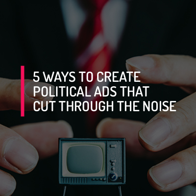 5 Ways to Create Political Ads that Cut Through the Noise