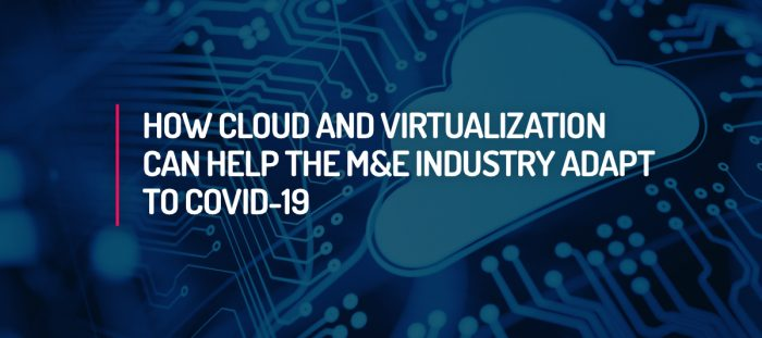 How Cloud and Virtualization Can Help the M&E Industry Adapt to COVID-19