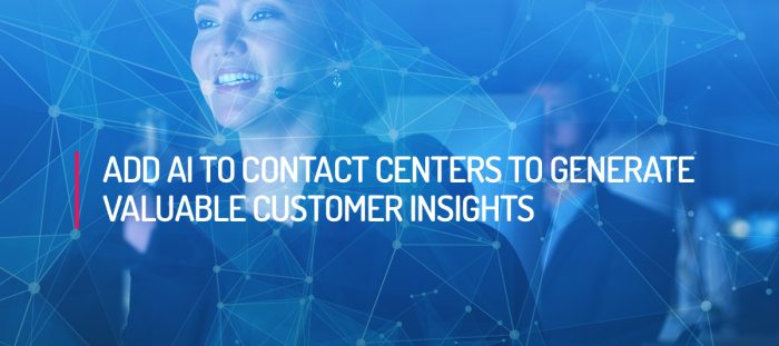 Add AI to Contact Centers to Generate Valuable Customer insights